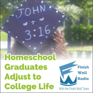 Finish Well Radio - Podcast #019 - Homeschool Graduates Adjust to College Life