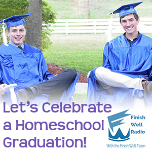 Finish Well Radio - Podcast #034 - Let's Celebrate a Homeschool Graduation!