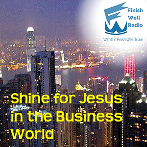 Finish Well Radio - Podcast #037 - Shine for Jesus in the Business World
