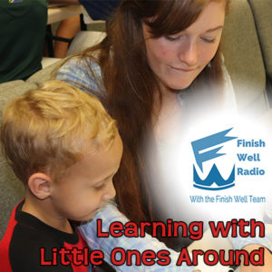 Finish Well Radio, Podcast #051, Learning with Little Ones Around