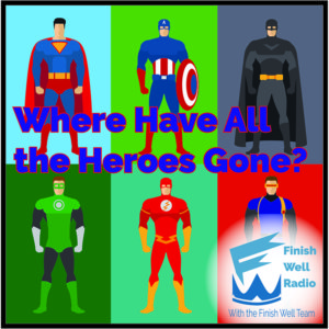Finish Well Radio - Podcast #052 - Where Have All the Heroes Gone?