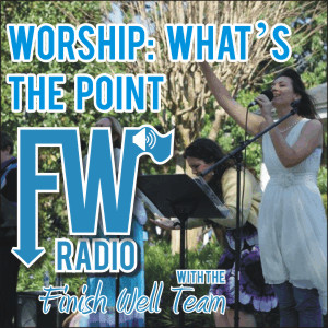 Finish Well Radio - Podcast #012 - Worship: What's the Point