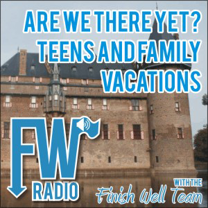 Finish Well Radio - Podcast #013 - Are We There Yet? Teens and Family Vacations